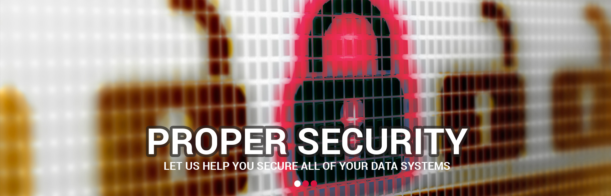 Proper Security - Let us help you secure all of your data systems